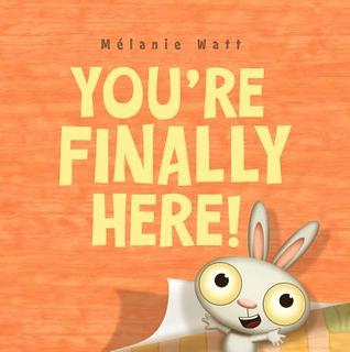 You're Finally Here! by Mélanie Watt
