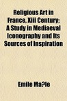 Religious Art in France, XIII Century; A Study in Mediaeval Iconography and Its Sources of Inspiration