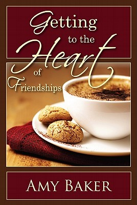 Getting to the Heart of Friendships by Amy Baker