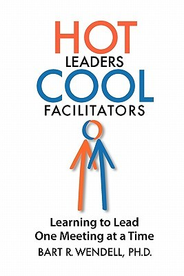 Hot Leaders Cool Facilitators by Bart R. Wendell