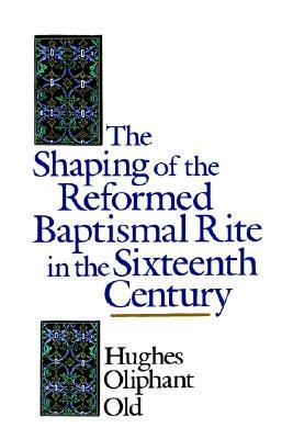 Download online for free The Shaping of the Reformed Baptismal Rite in the Sixteenth Century PDF