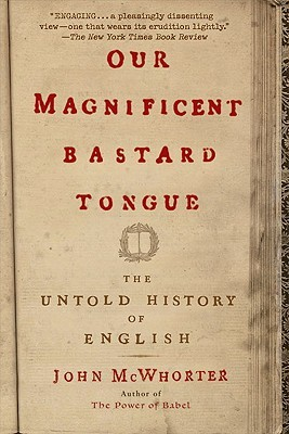 Our Magnificent Bastard Tongue by John H. McWhorter