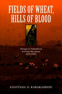 Fields of Wheat, Hills of Blood: Passages to Nationhood in Greek Macedonia, 1870-1990