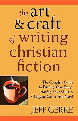 The Art & Craft of Writing Christian Fiction by Jeff Gerke
