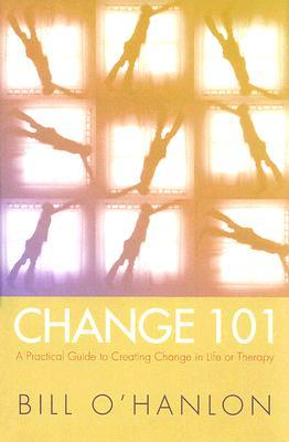 Change 101: A Practical Guide to Creating Change in Life or Therapy