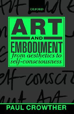 Art and Embodiment: From Aesthetics to Self-Consciousness Paul Crowther