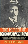The Murder of Nikolai Vavilov: The Story of Stalin's Persecution of One of the Great Scientists of the Twentieth Century