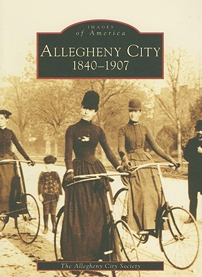 Allegheny City, 1840-1907 [PA] (Images of America: Pennsylvania)