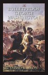 Bulletproof George Washington: An Account of God's Providential Care