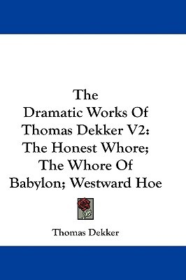 The Dramatic Works Of Thomas Dekker V2: The Honest Whore; The Whore Of Babylon; Westward Hoe