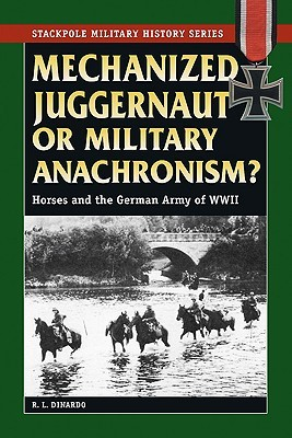 Mechanized Juggernaut or Military Anachronism?: Horses and the German Army of World War II