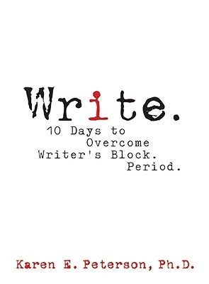 Write. 10 Days to Overcome Writer's Block. Period. by Karen E. Peterson