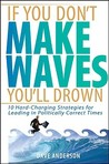 If You Don't Make Waves, You'll Drown: 10 Hard-Charging Strategies for Leading in Politically Correct Times