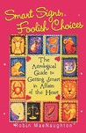 Smart Signs, Foolish Choices: An Astrological Guide to Getting Smart in Affairs of the Heart