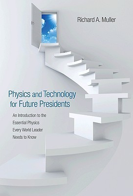 Physics and Technology for Future Presidents: An Introduction to the Essential Physics Every World Leader an Introduction to the Essential Physics Every World Leader Needs to Know Needs to Know