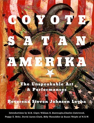 Coyote Satan Amerika: The Unspeakable Art and Performances of Reverend Steven Johnson Leyba  by  Steven Johnson Leyba