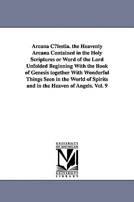 Arcana Clestia. the Heavenly Arcana Contained in the Holy Scr... by Emanuel Swedenborg