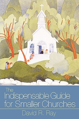 The Indispensable Guide for Smaller Churches by David R. Ray