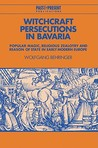 Witchcraft Persecutions in Bavaria: Popular Magic, Religious Zealotry and Reason of State in Early Modern Europe