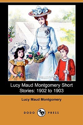Lucy Maud Montgomery Short Stories, 1902-1903 by L.M. Montgomery