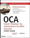 OCA: Oracle Database 11g Administrator Certified Associate Study Guide: Exams 1Z0-051 and 1Z0-052 [With CDROM]