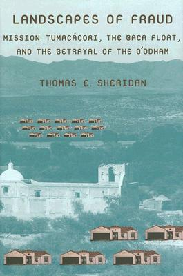 Landscapes of Fraud: Mission Tumacácori, the Baca Float, and the Betrayal of the O'odham