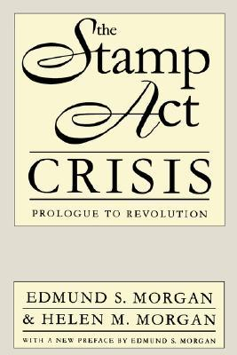 The Stamp Act Crisis by Edmund S. Morgan
