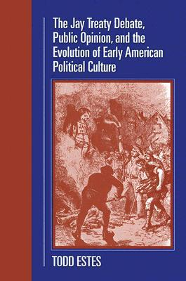 The Jay Treaty Debate, Public Opinion, and the Evolution of Early American Political Culture