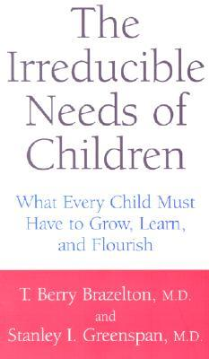 The Irreducible Needs Of Children by T. Berry Brazelton