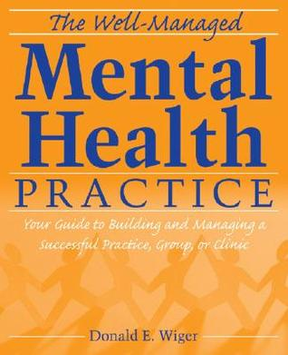 The Well-Managed Mental Health Practice by Donald E. Wiger
