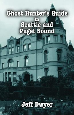 Ghost Hunter's Guide to Seattle and Puget Sound by Jeff Dwyer