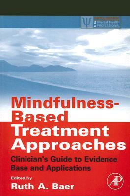 Mindfulness-Based Treatment Approaches: Clinicians Guide to Evidence Base and Applications - Ruth A. Baer