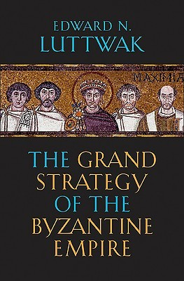 The Grand Strategy of the Byzantine Empire by Edward N. Luttwak