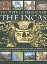 The Myths and Religion of the Incas: An Illustrated Encyclopedia of the Gods, Myths and Legends of the First Peoples of South America with Over 200 Fine-Art Illustrations