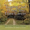 Trusting God When You Have Cancer: Help and Hope for the Road Ahead