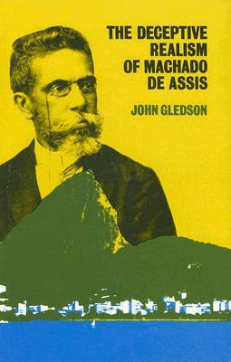 The Deceptive Realism of Machado de Assis by John A. Gledson