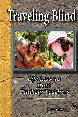 Traveling Blind - Life Lessons from Unlikely Teachers by Laura Fogg