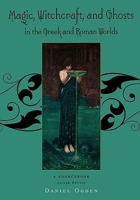 Magic, Witchcraft and Ghosts in the Greek and Roman Worlds by Daniel Ogden