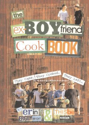 The Ex-Boyfriend Cookbook: They Came, They Cooked, They Left But We Ended Up with Some Great Recipes