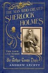The Man Who Created Sherlock Holmes: The Life and Times of Sir Arthur Conan Doyle