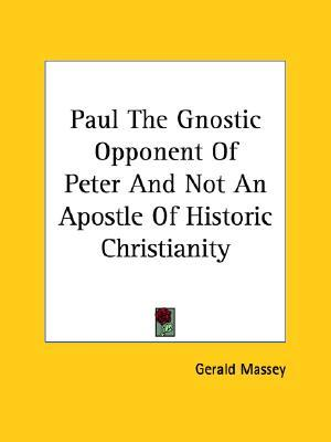 Paul the Gnostic Opponent of Peter and Not an Apostle of Historic Christianity