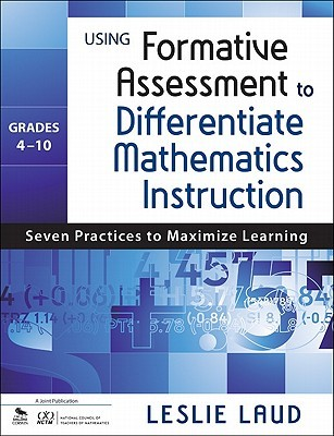 Using Formative Assessment to Differentiate Mathematics Instruction, Grades 4 10: Seven Practices to Maximize Learning
