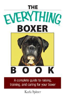 The Everything Boxer Book: A Complete Guide to Raising, Training, and Caring for Your Boxer Everything Pets