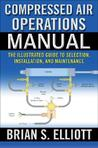 Compressed Air Operations Manual: An Illustrated Guide to Selection, Installation, Applications, and Maintenance