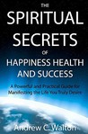 The Spiritual Secrets Of Happiness Health And Success by Andrew C. Walton