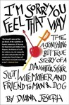 I'm Sorry You Feel That Way: The Astonishing but True Story of a Daughter, Sister, Slut, Wife, Mother, and Friend to Man and Dog