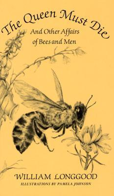 The Queen Must Die and Other Affairs of Bees and Men by William Longgood