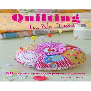 Quilting in No Time 50 Step-by-step Weekend Projects Made Eas... by Emma Hardy