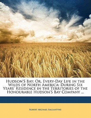 Hudson's Bay; Or, Every-Day Life in the Wilds of North America: During Six Years' Residence in the Territories of the Honourable Hudson's Bay Company