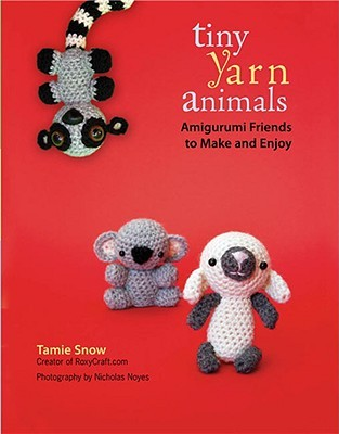 Tiny Yarn Animals: Amigurumi Friends to Make and Enjoy